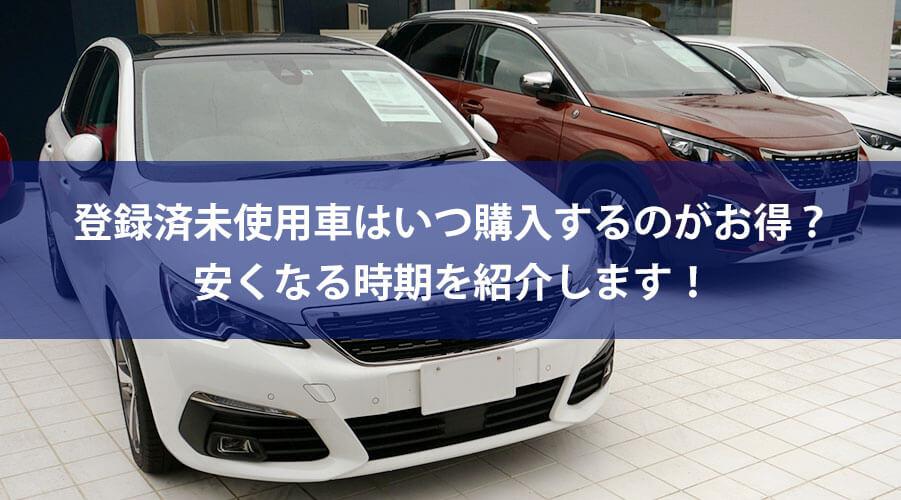 登録済未使用車はいつ購入するのがお得?安くなる時期をご紹介します!