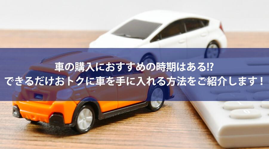 車の購入におすすめの時期はある!? できるだけおトクに車を手に入れる方法をご紹介します!