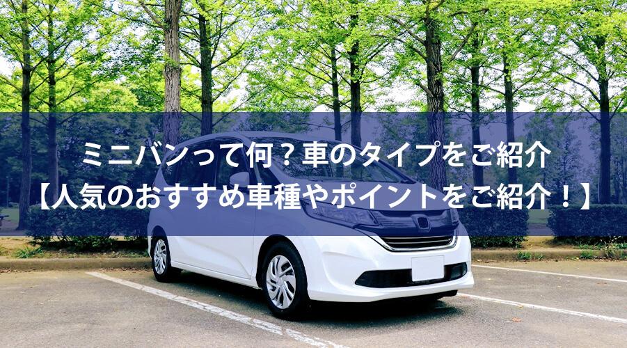 ミニバンって何?車のタイプをご紹介【人気のおすすめ車種やポイントをご紹介!】