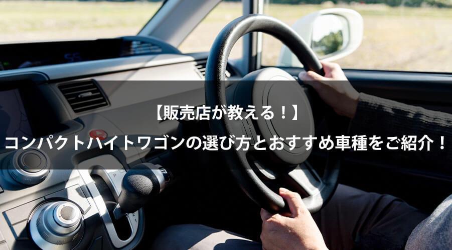 【販売店が教える!】コンパクトハイトワゴンの選び方とおすすめ車種をご紹介!