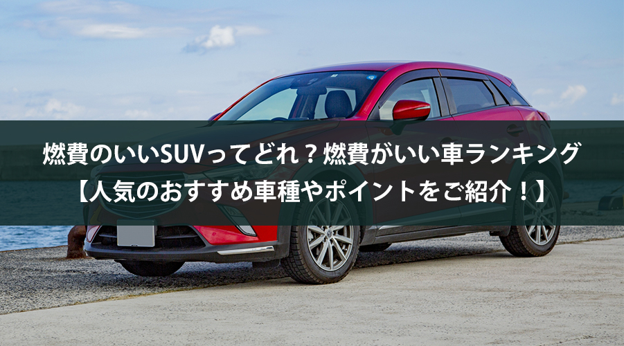 燃費のいいSUVってどれ?燃費がいい車ランキング 【人気のおすすめ車種やポイントをご紹介!】