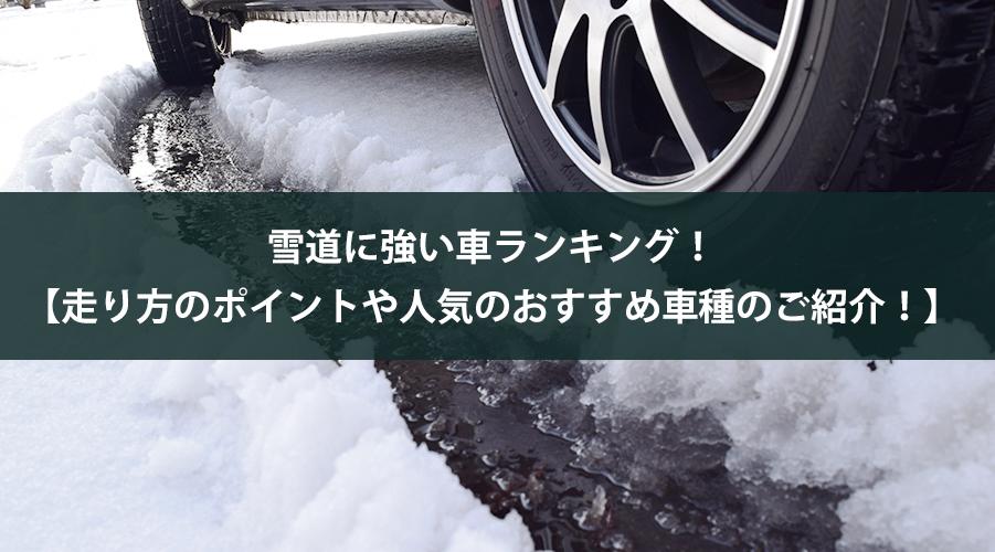 雪道に強い車ランキング【走り方のポイントや人気のおすすめ車種のご紹介!】