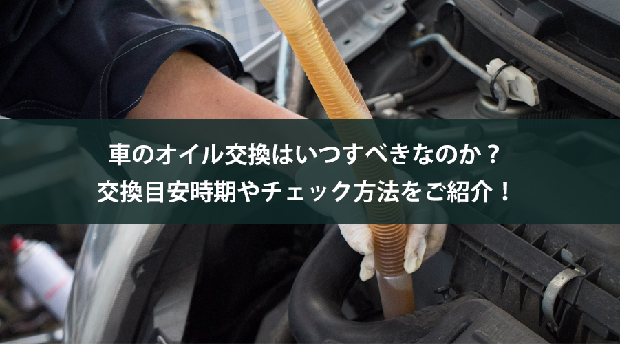 車のオイル交換はいつすべきなのか?交換目安時期やチェック方法をご紹介!