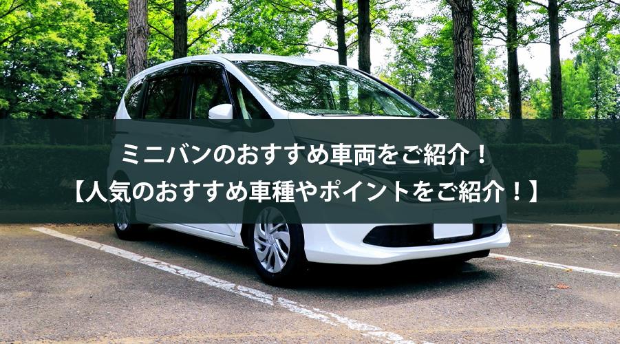 ミニバンのおすすめ車両をご紹介!【人気のおすすめ車種やポイントをご紹介!】