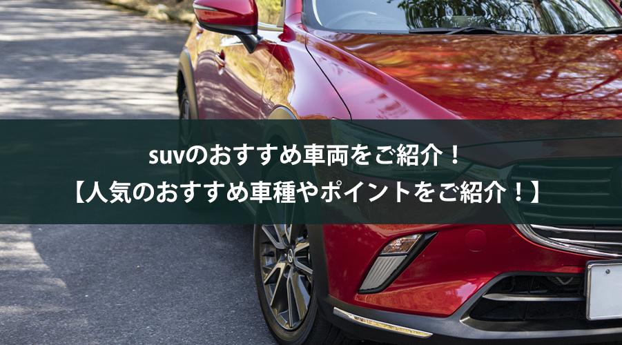suvのおすすめ車両をご紹介!【人気のおすすめ車種やポイントをご紹介!】